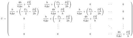 $$U=\begin{pmatrix} \dfrac{4h}{6\Delta t}+\dfrac{D_2^2}{h} & \dfrac{h}{6\Delta t}+\left(\dfrac{D_1}{2}-\dfrac{D_2^2}{2h}\right) & 0 & \cdots & 0 \\[1.5ex] \dfrac{h}{6\Delta t}+\left(-\dfrac{D_1}{2}-\dfrac{D_2^2}{2h}\right) & \dfrac{4h}{6\Delta t}+\dfrac{D_2^2}{h} & \dfrac{h}{6\Delta t}+\left(\dfrac{D_1}{2}-\dfrac{D_2^2}{2h}\right) & \cdots & 0 \\[1.5ex] 0 & \dfrac{h}{6\Delta t}+\left(-\dfrac{D_1}{2}-\dfrac{D_2^2}{2h}\right) & \dfrac{4h}{6\Delta t}+\dfrac{D_2^2}{h} & \cdots & 0 \\[1.5ex] \vdots & \vdots & \vdots & \ddots & \vdots \\[1.5ex] 0 & 0 & 0 & \cdots & \dfrac{4h}{6\Delta t}+\dfrac{D_2^2}{h} \end{pmatrix}$$