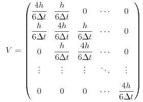 $$V=\begin{pmatrix} \dfrac{4h}{6\Delta t} & \dfrac{h}{6\Delta t} & 0 & \cdots & 0 \\[1.5ex] \dfrac{h}{6\Delta t} & \dfrac{4h}{6\Delta t} & \dfrac{h}{6\Delta t} & \cdots & 0 \\[1.5ex] 0 & \dfrac{h}{6\Delta t} & \dfrac{4h}{6\Delta t} & \cdots & 0 \\[1.5ex] \vdots & \vdots & \vdots & \ddots & \vdots \\[1.5ex] 0 & 0 & 0 & \cdots & \dfrac{4h}{6\Delta t} \end{pmatrix}$$